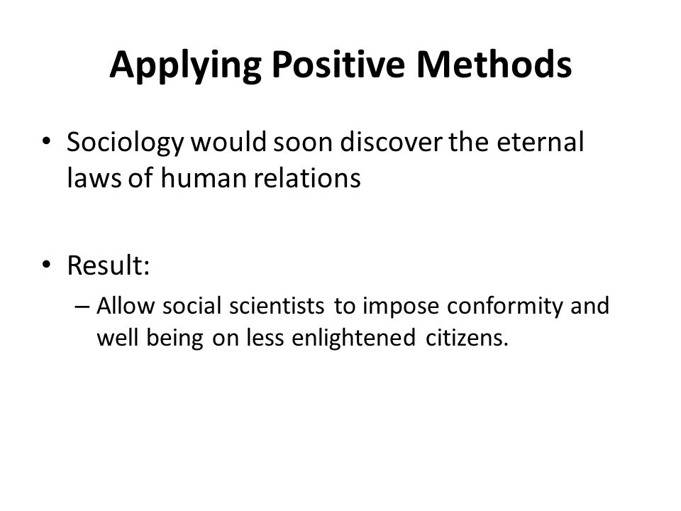 Applying Positive Methods Sociology would soon discover the eternal laws of human relations Result: – Allow social scientists to impose conformity and well being on less enlightened citizens.