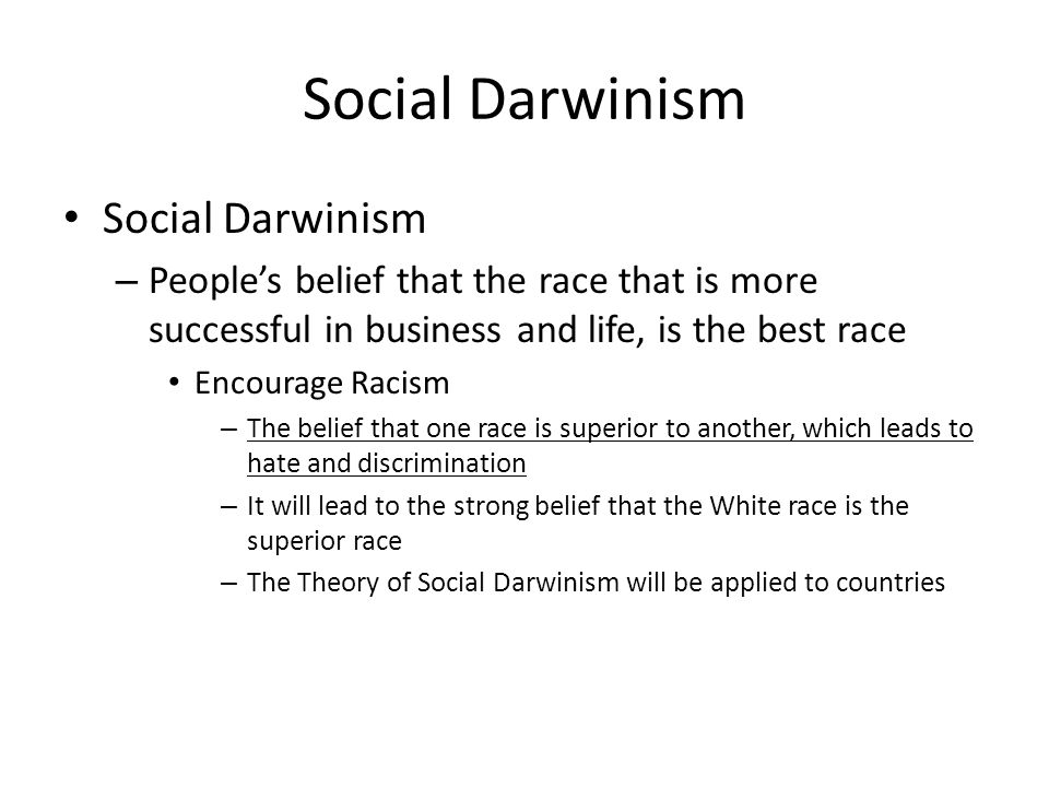 Social Darwinism – Peoples belief that the race that is more successful in business and life, is the best race Encourage Racism – The belief that one race is superior to another, which leads to hate and discrimination – It will lead to the strong belief that the White race is the superior race – The Theory of Social Darwinism will be applied to countries