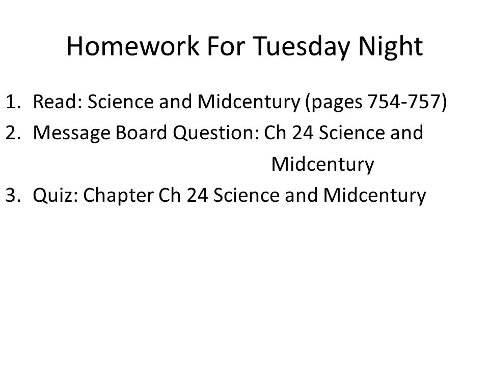 Homework For Tuesday Night 1.Read: Science and Midcentury (pages ) 2.Message Board Question: Ch 24 Science and Midcentury 3.Quiz: Chapter Ch 24 Science and Midcentury