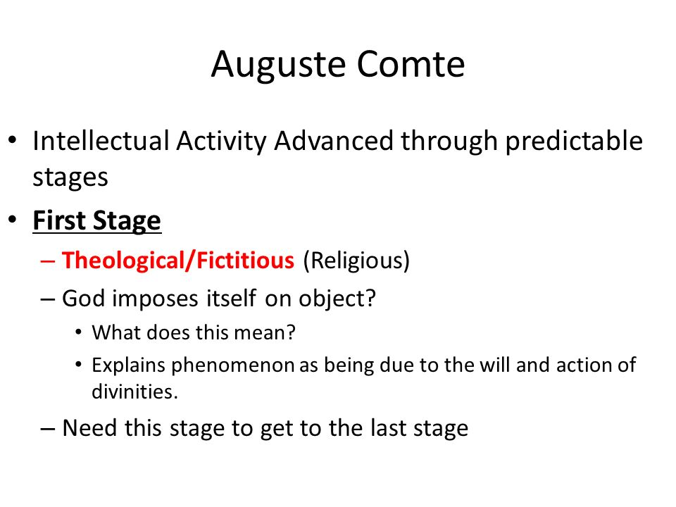 Auguste Comte Intellectual Activity Advanced through predictable stages First Stage – Theological/Fictitious (Religious) – God imposes itself on object.