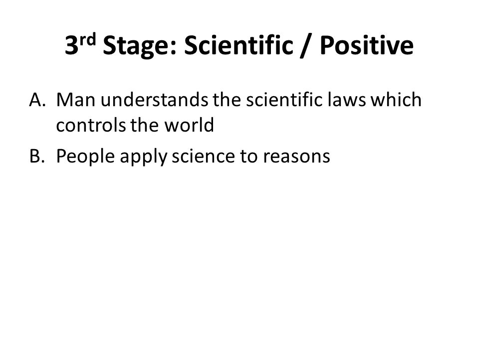 3 rd Stage: Scientific / Positive A.Man understands the scientific laws which controls the world B.People apply science to reasons