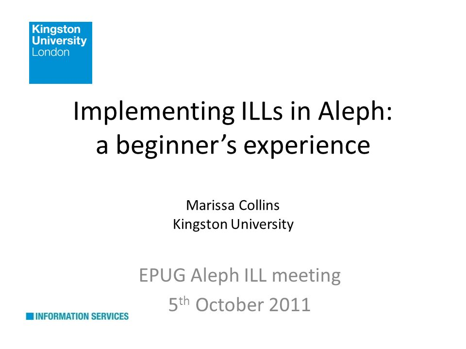 Implementing ILLs in Aleph: a beginners experience Marissa Collins Kingston University EPUG Aleph ILL meeting 5 th October 2011