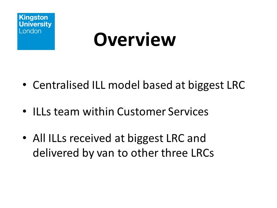 Overview Centralised ILL model based at biggest LRC ILLs team within Customer Services All ILLs received at biggest LRC and delivered by van to other three LRCs
