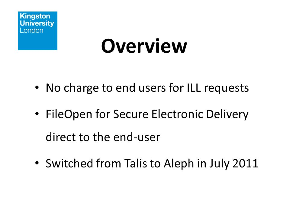 Overview No charge to end users for ILL requests FileOpen for Secure Electronic Delivery direct to the end-user Switched from Talis to Aleph in July 2011