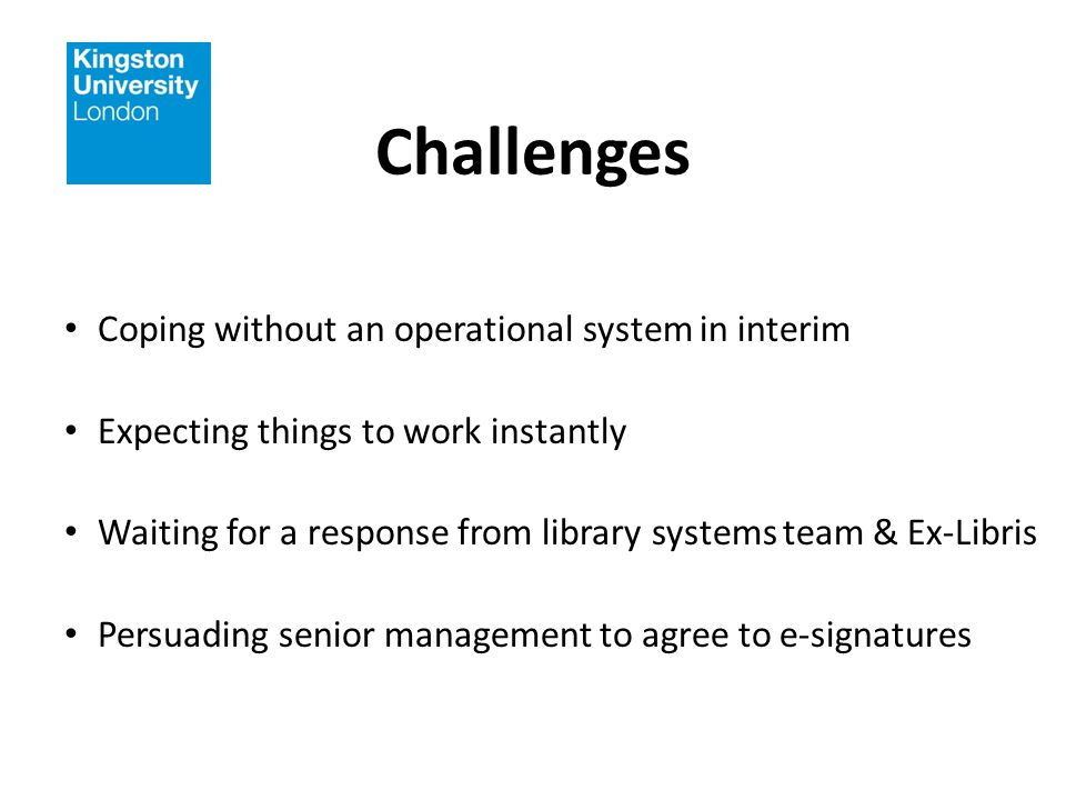 Challenges Coping without an operational system in interim Expecting things to work instantly Waiting for a response from library systems team & Ex-Libris Persuading senior management to agree to e-signatures