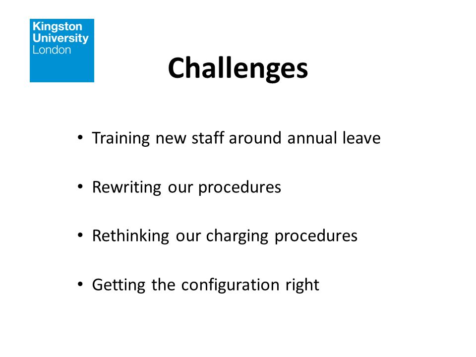 Challenges Training new staff around annual leave Rewriting our procedures Rethinking our charging procedures Getting the configuration right