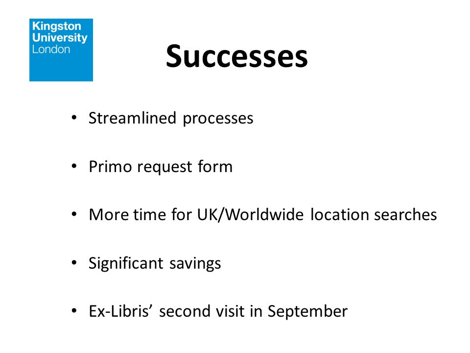 Successes Streamlined processes Primo request form More time for UK/Worldwide location searches Significant savings Ex-Libris second visit in September