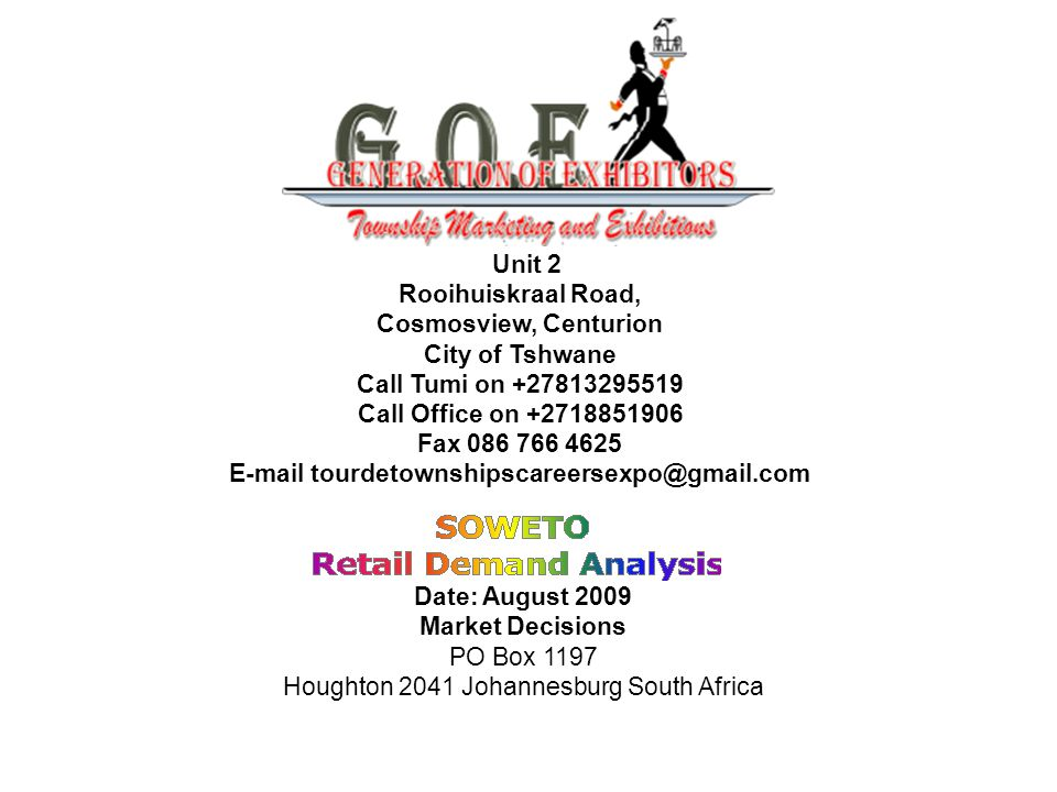 Unit 2 Rooihuiskraal Road, Cosmosview, Centurion City of Tshwane Call Tumi on +27813295519 Call Office on +2718851906 Fax 086 766 4625 E-mail tourdetownshipscareersexpo@gmail.com Date: August 2009 Market Decisions PO Box 1197 Houghton 2041 Johannesburg South Africa