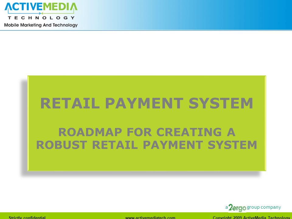 Strictly confidentialwww.activemediatech.com Copyright 2009 ActiveMedia Technology a group company RETAIL PAYMENT SYSTEM ROADMAP FOR CREATING A ROBUST RETAIL PAYMENT SYSTEM RETAIL PAYMENT SYSTEM ROADMAP FOR CREATING A ROBUST RETAIL PAYMENT SYSTEM