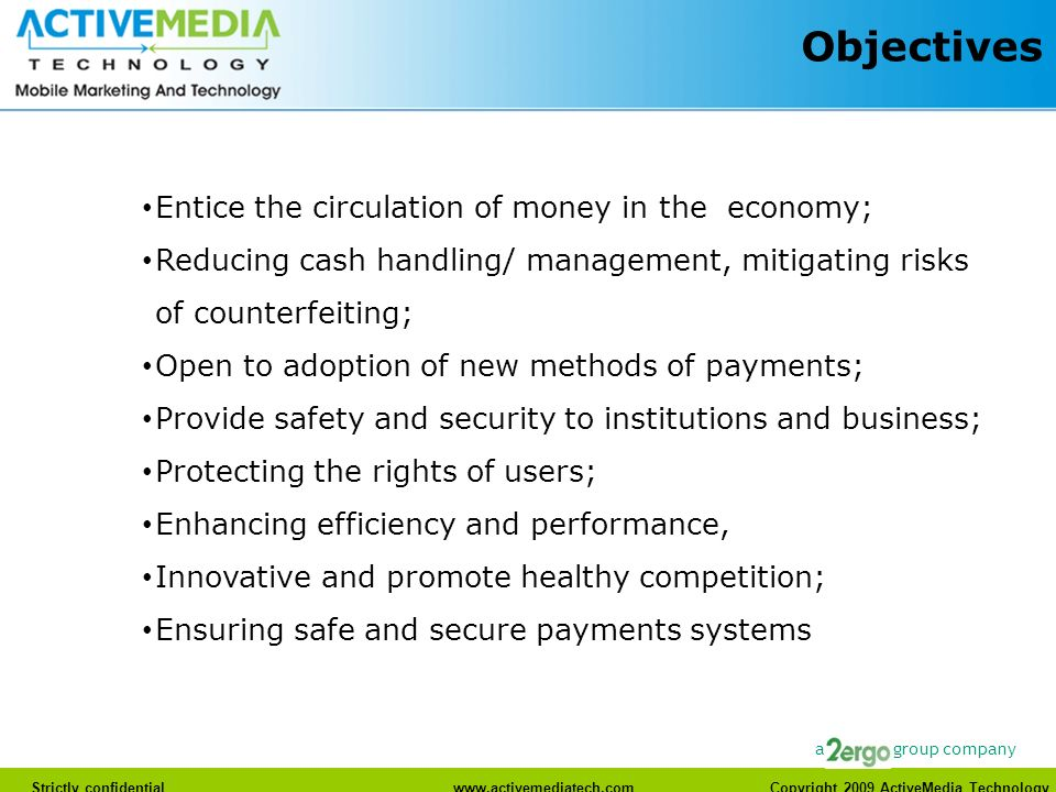 Strictly confidentialwww.activemediatech.com Copyright 2009 ActiveMedia Technology a group company Objectives Entice the circulation of money in the economy; Reducing cash handling/ management, mitigating risks of counterfeiting; Open to adoption of new methods of payments; Provide safety and security to institutions and business; Protecting the rights of users; Enhancing efficiency and performance, Innovative and promote healthy competition; Ensuring safe and secure payments systems