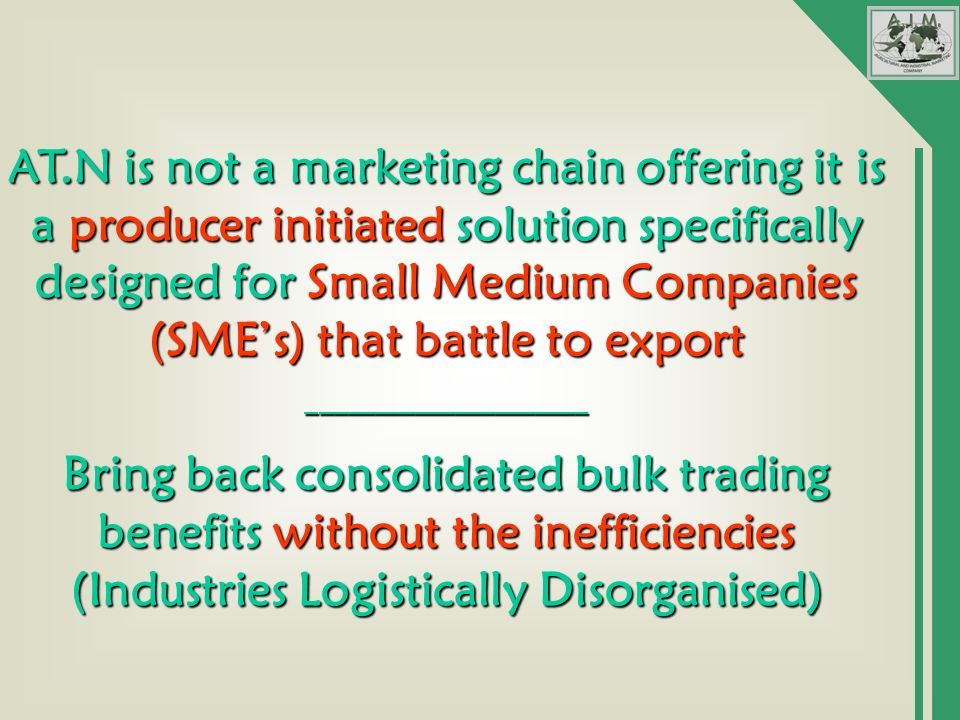 AT.N is not a marketing chain offering it is a producer initiated solution specifically designed for Small Medium Companies (SMEs) that battle to export _____________________ Bring back consolidated bulk trading benefits without the inefficiencies (Industries Logistically Disorganised)