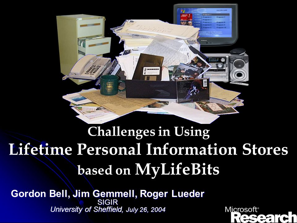 Challenges in Using Lifetime Personal Information Stores based on MyLifeBits Gordon Bell, Jim Gemmell, Roger Lueder SIGIR University of Sheffield, July 26, 2004