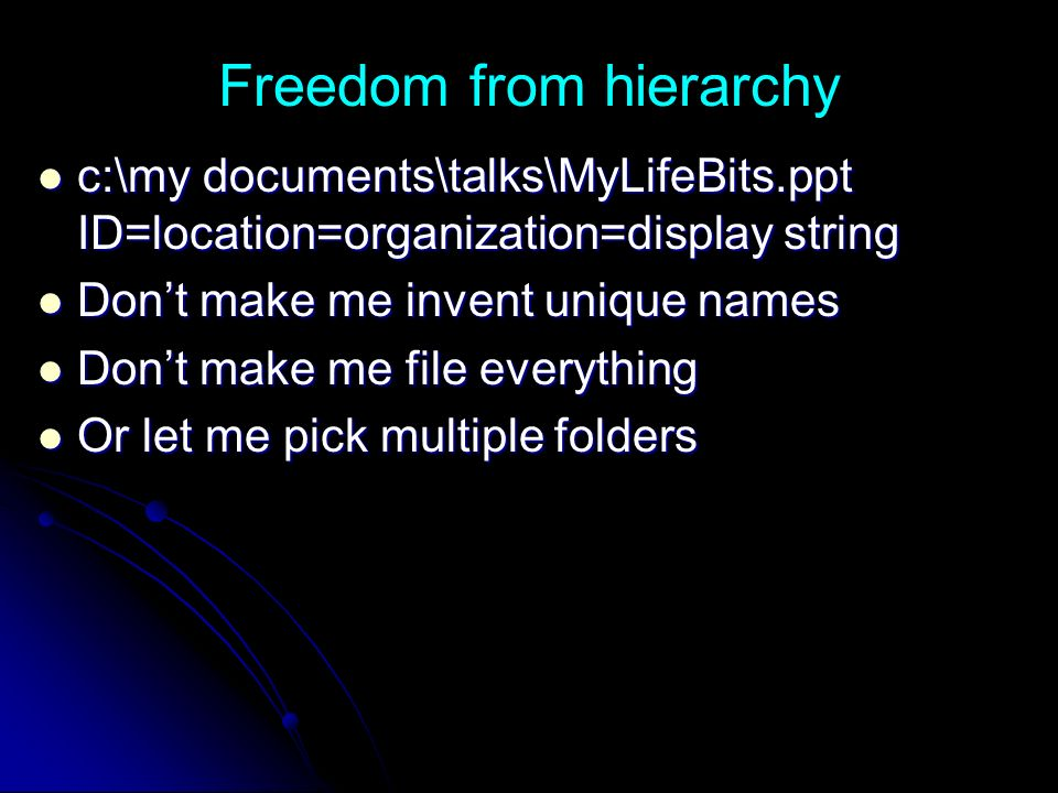 Freedom from hierarchy c:\my documents\talks\MyLifeBits.ppt ID=location=organization=display string c:\my documents\talks\MyLifeBits.ppt ID=location=organization=display string Dont make me invent unique names Dont make me invent unique names Dont make me file everything Dont make me file everything Or let me pick multiple folders Or let me pick multiple folders