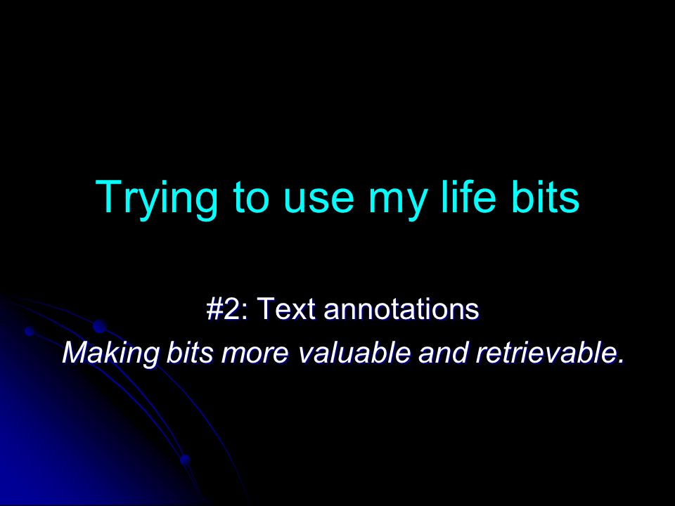 Trying to use my life bits #2: Text annotations Making bits more valuable and retrievable.