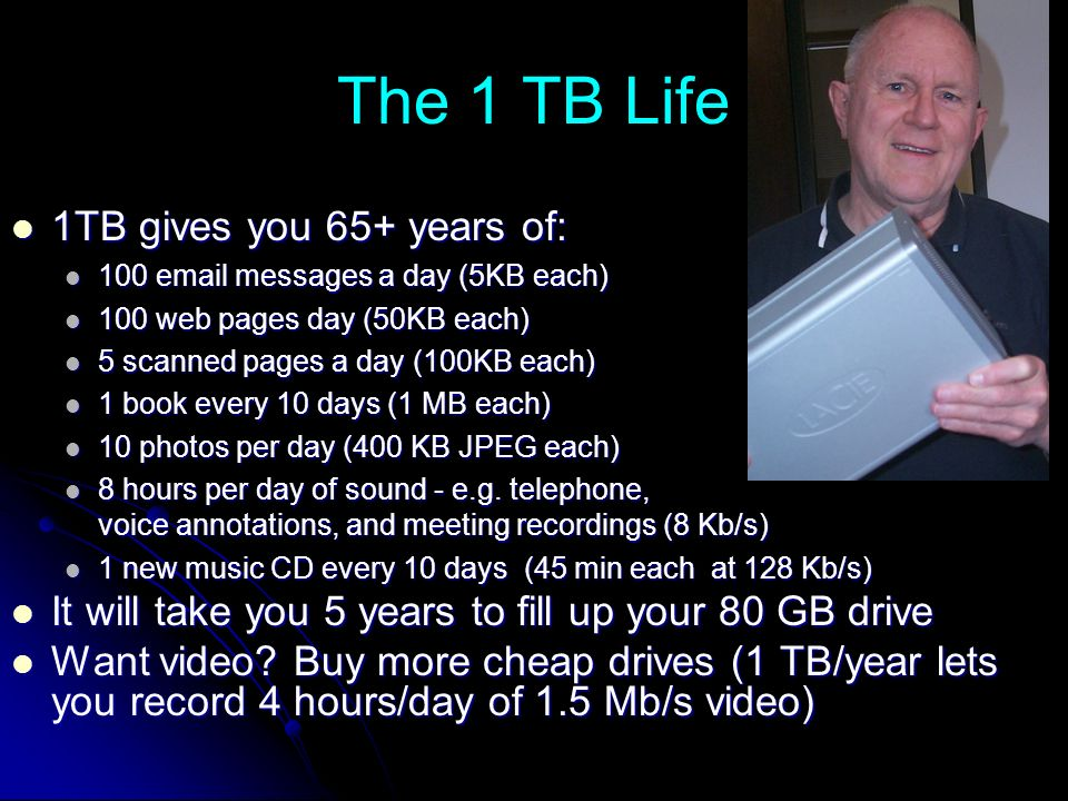 The 1 TB Life 1TB gives you 65+ years of: 1TB gives you 65+ years of: 100 email messages a day (5KB each) 100 email messages a day (5KB each) 100 web pages day (50KB each) 100 web pages day (50KB each) 5 scanned pages a day (100KB each) 5 scanned pages a day (100KB each) 1 book every 10 days (1 MB each) 1 book every 10 days (1 MB each) 10 photos per day (400 KB JPEG each) 10 photos per day (400 KB JPEG each) 8 hours per day of sound - e.g.