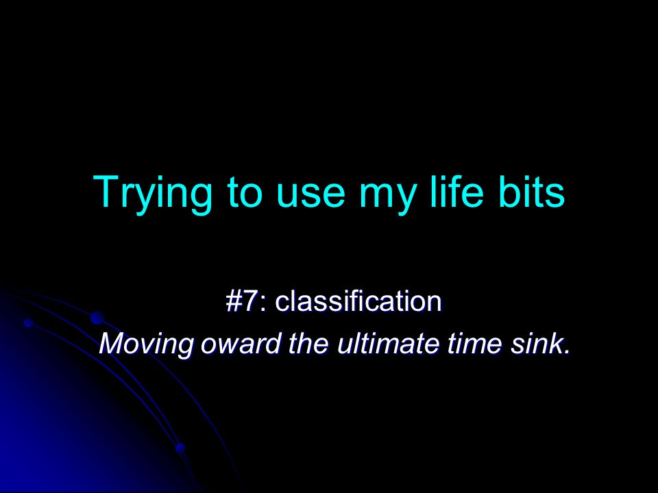 Trying to use my life bits #7: classification Moving oward the ultimate time sink.