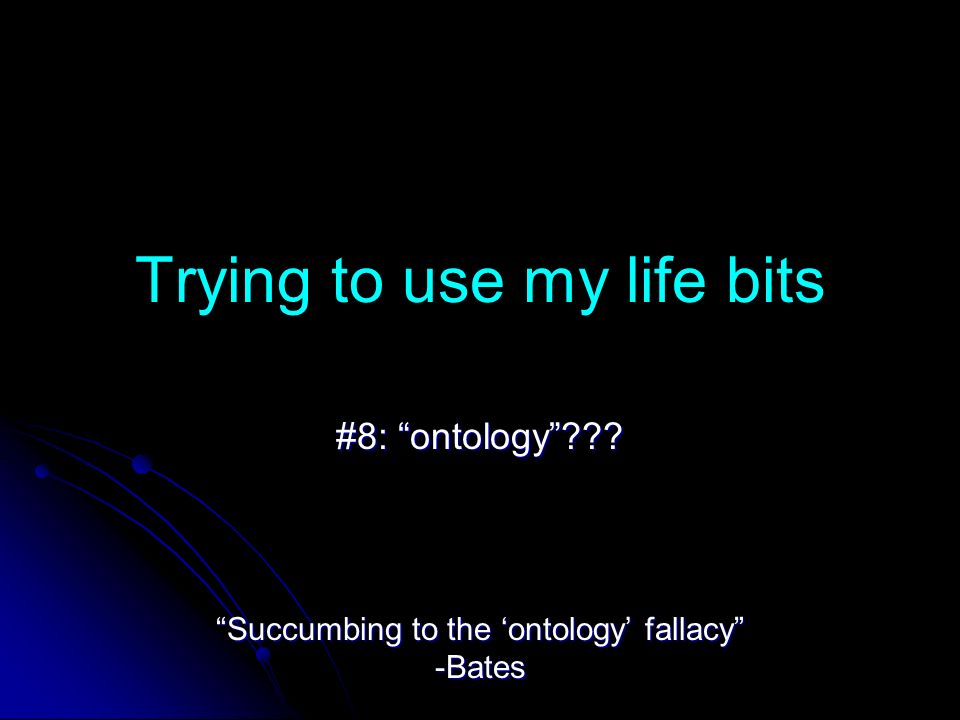 Trying to use my life bits #8: ontology Succumbing to the ontology fallacy -Bates