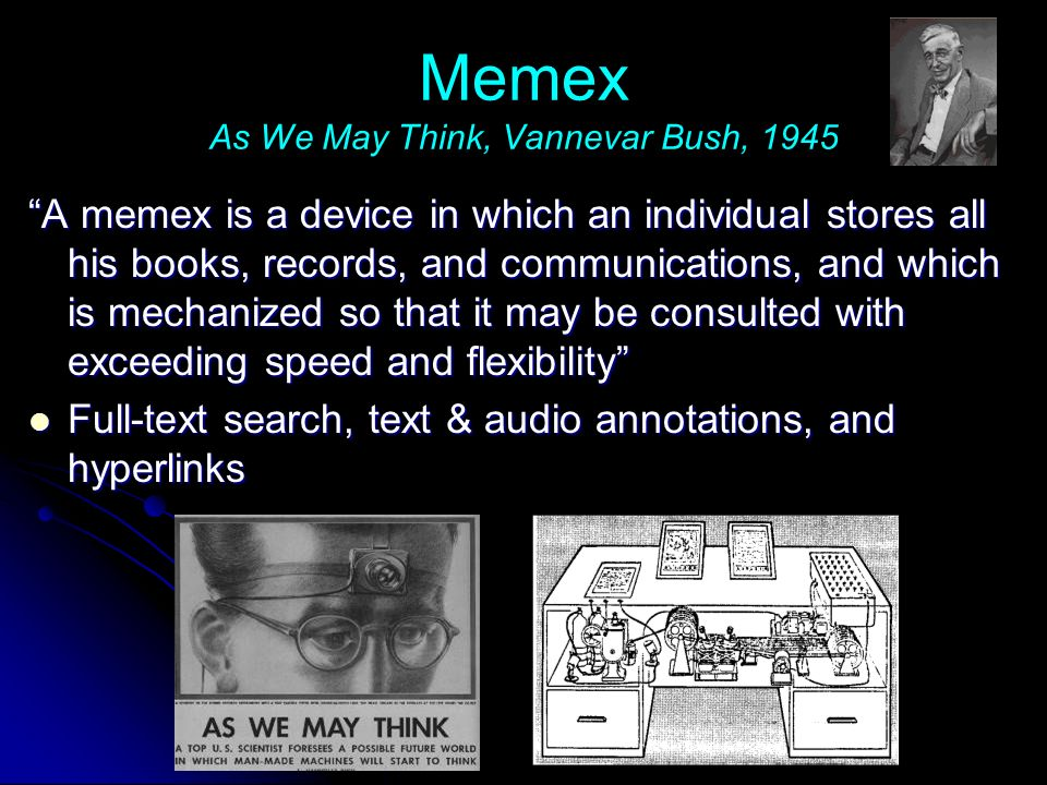 Memex As We May Think, Vannevar Bush, 1945 A memex is a device in which an individual stores all his books, records, and communications, and which is mechanized so that it may be consulted with exceeding speed and flexibility Full-text search, text & audio annotations, and hyperlinks Full-text search, text & audio annotations, and hyperlinks
