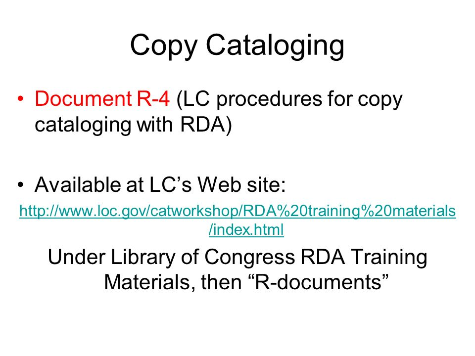 Copy Cataloging Document R-4 (LC procedures for copy cataloging with RDA) Available at LCs Web site:   /index.html Under Library of Congress RDA Training Materials, then R-documents