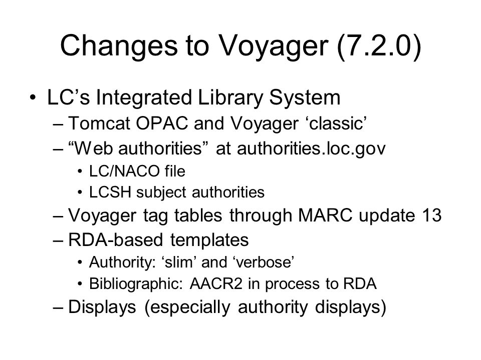 Changes to Voyager (7.2.0) LCs Integrated Library System –Tomcat OPAC and Voyager classic –Web authorities at authorities.loc.gov LC/NACO file LCSH subject authorities –Voyager tag tables through MARC update 13 –RDA-based templates Authority: slim and verbose Bibliographic: AACR2 in process to RDA –Displays (especially authority displays)