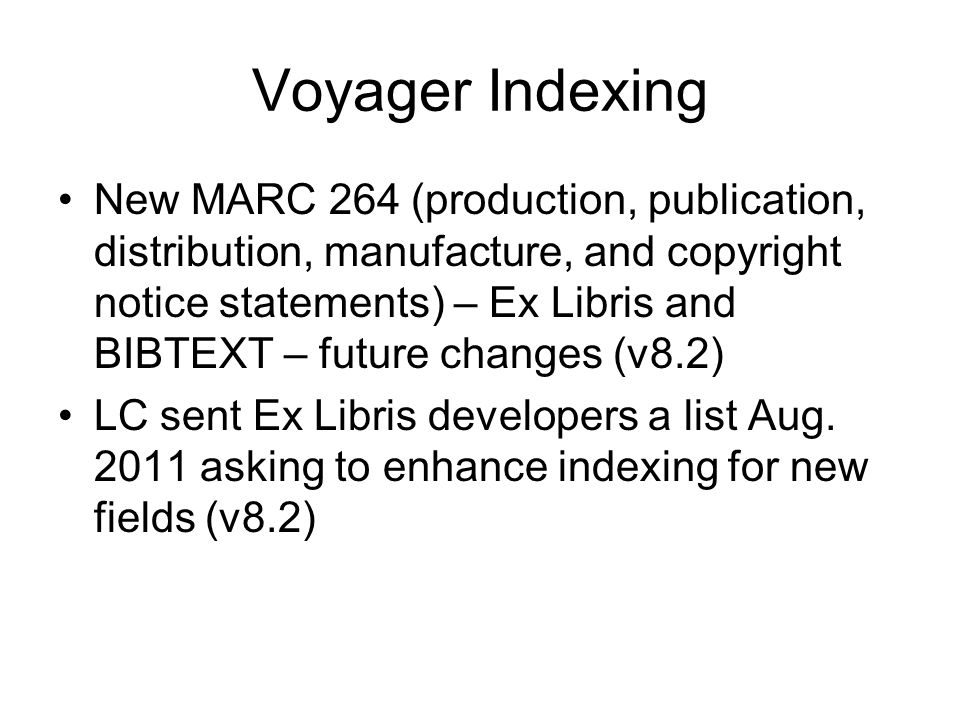 Voyager Indexing New MARC 264 (production, publication, distribution, manufacture, and copyright notice statements) – Ex Libris and BIBTEXT – future changes (v8.2) LC sent Ex Libris developers a list Aug.