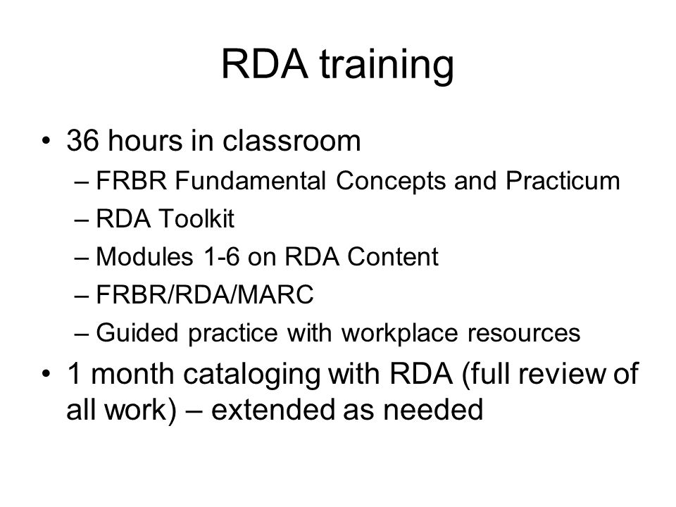 RDA training 36 hours in classroom –FRBR Fundamental Concepts and Practicum –RDA Toolkit –Modules 1-6 on RDA Content –FRBR/RDA/MARC –Guided practice with workplace resources 1 month cataloging with RDA (full review of all work) – extended as needed