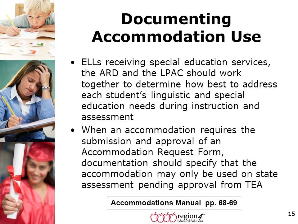 Documenting Accommodation Use ELLs receiving special education services, the ARD and the LPAC should work together to determine how best to address each students linguistic and special education needs during instruction and assessment When an accommodation requires the submission and approval of an Accommodation Request Form, documentation should specify that the accommodation may only be used on state assessment pending approval from TEA 15 Accommodations Manual pp.