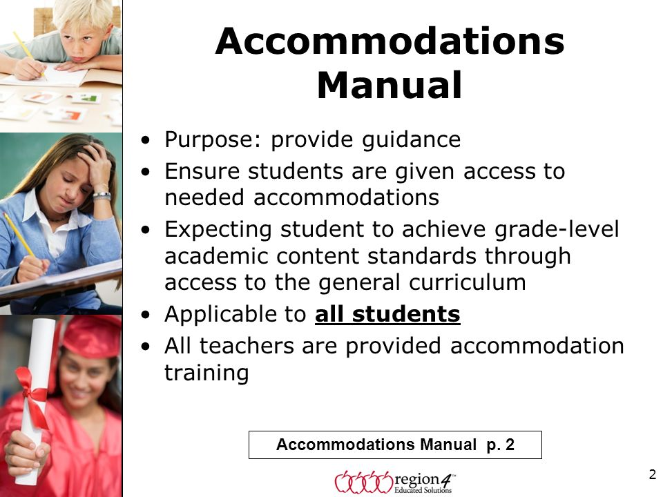 2 Accommodations Manual Purpose: provide guidance Ensure students are given access to needed accommodations Expecting student to achieve grade-level academic content standards through access to the general curriculum Applicable to all students All teachers are provided accommodation training Accommodations Manual p.