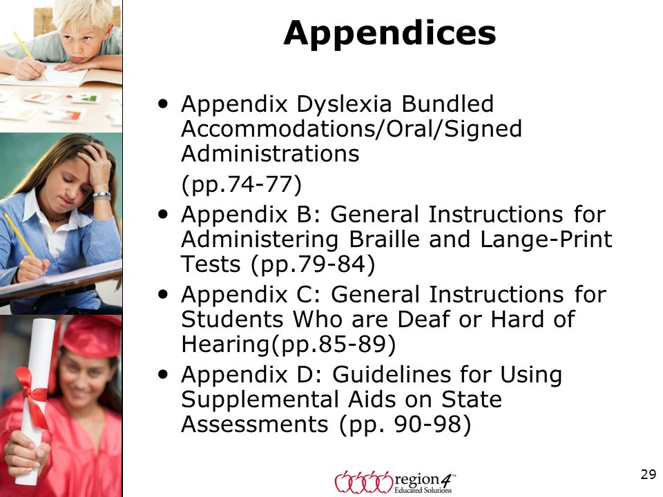 Appendices Appendix Dyslexia Bundled Accommodations/Oral/Signed Administrations (pp.74-77) Appendix B: General Instructions for Administering Braille and Lange-Print Tests (pp.79-84) Appendix C: General Instructions for Students Who are Deaf or Hard of Hearing(pp.85-89) Appendix D: Guidelines for Using Supplemental Aids on State Assessments (pp.