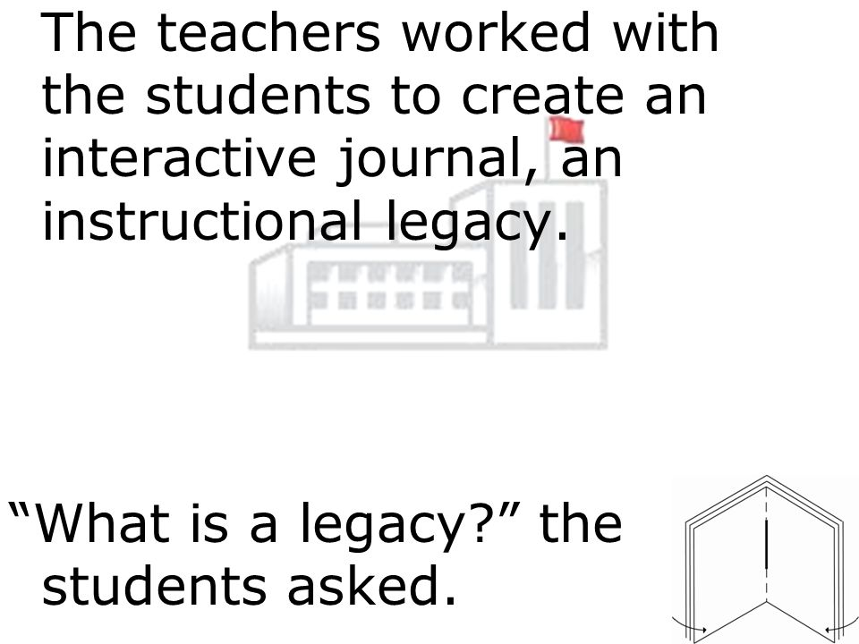 The teachers worked with the students to create an interactive journal, an instructional legacy.