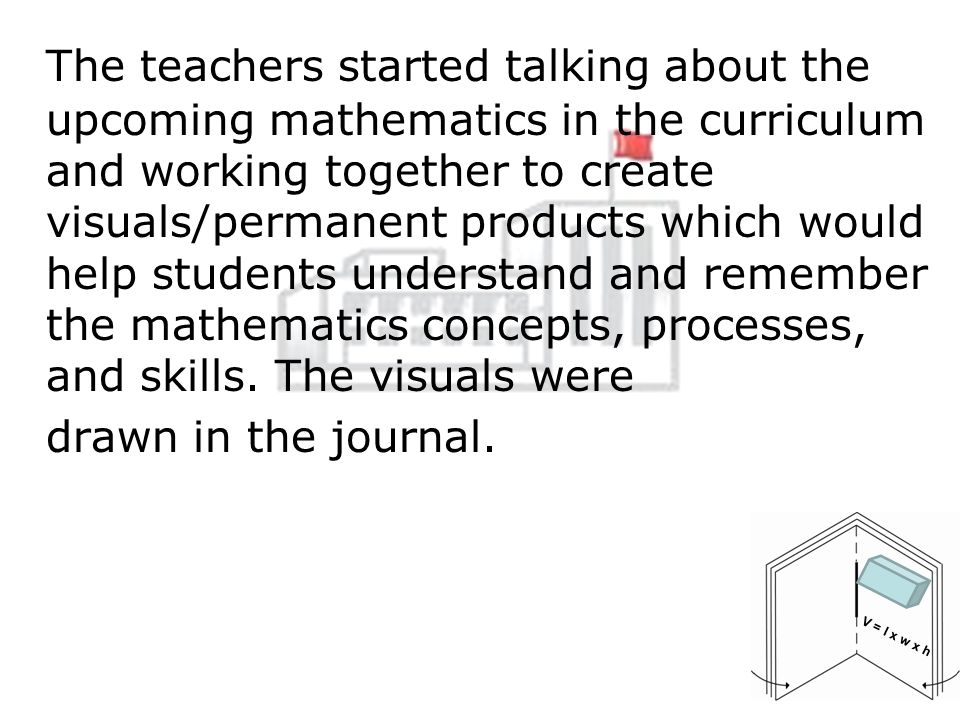 The teachers started talking about the upcoming mathematics in the curriculum and working together to create visuals/permanent products which would help students understand and remember the mathematics concepts, processes, and skills.