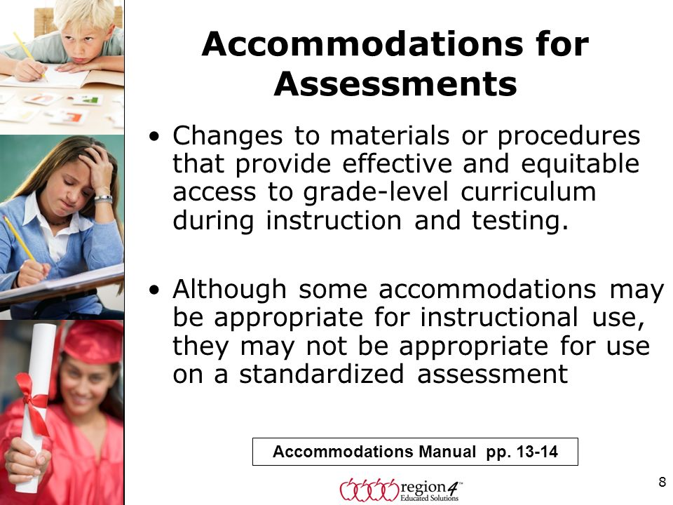 8 Accommodations for Assessments Changes to materials or procedures that provide effective and equitable access to grade-level curriculum during instruction and testing.