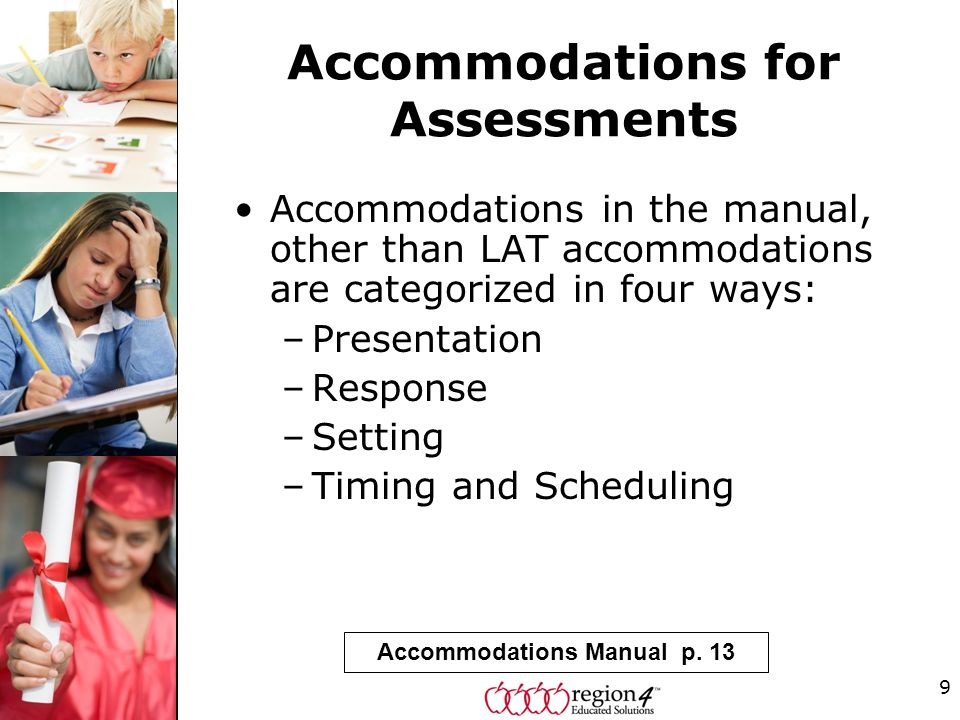 9 Accommodations for Assessments Accommodations in the manual, other than LAT accommodations are categorized in four ways: –Presentation –Response –Setting –Timing and Scheduling Accommodations Manual p.