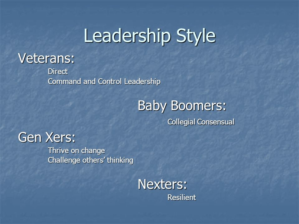 Leadership Style Veterans: Direct Direct Command and Control Leadership Command and Control Leadership Baby Boomers: Collegial Consensual Gen Xers: Thrive on change Challenge others thinking Nexters: Nexters: Resilient Resilient