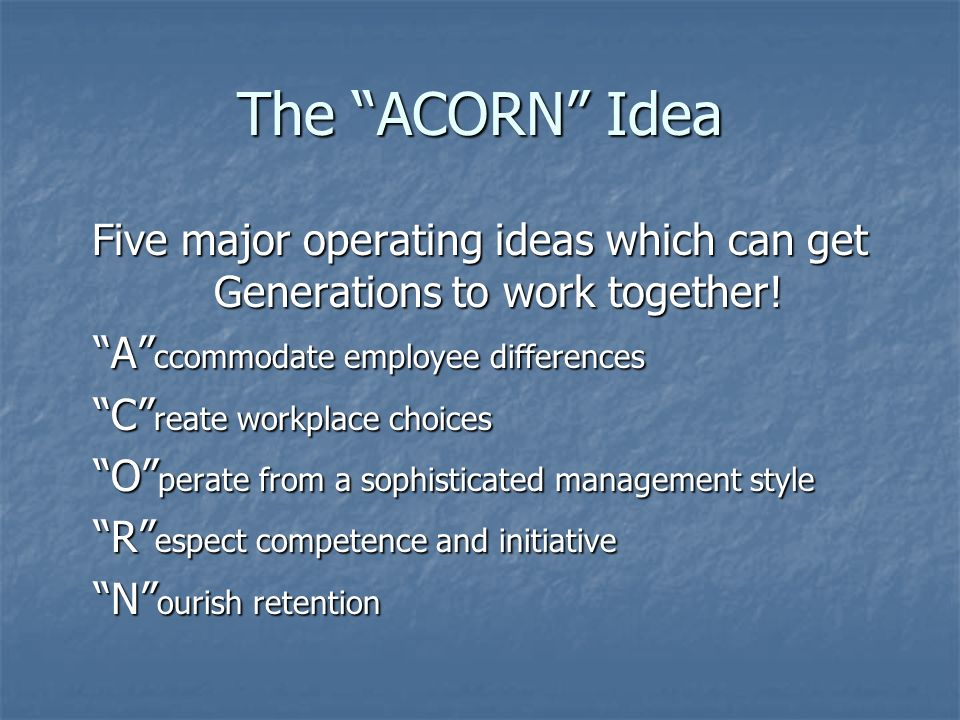 The ACORN Idea Five major operating ideas which can get Generations to work together.