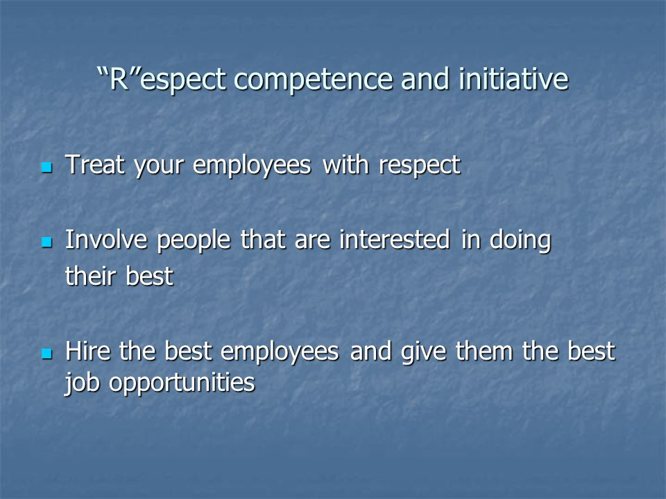 Respect competence and initiative Treat your employees with respect Treat your employees with respect Involve people that are interested in doing Involve people that are interested in doing their best Hire the best employees and give them the best job opportunities Hire the best employees and give them the best job opportunities