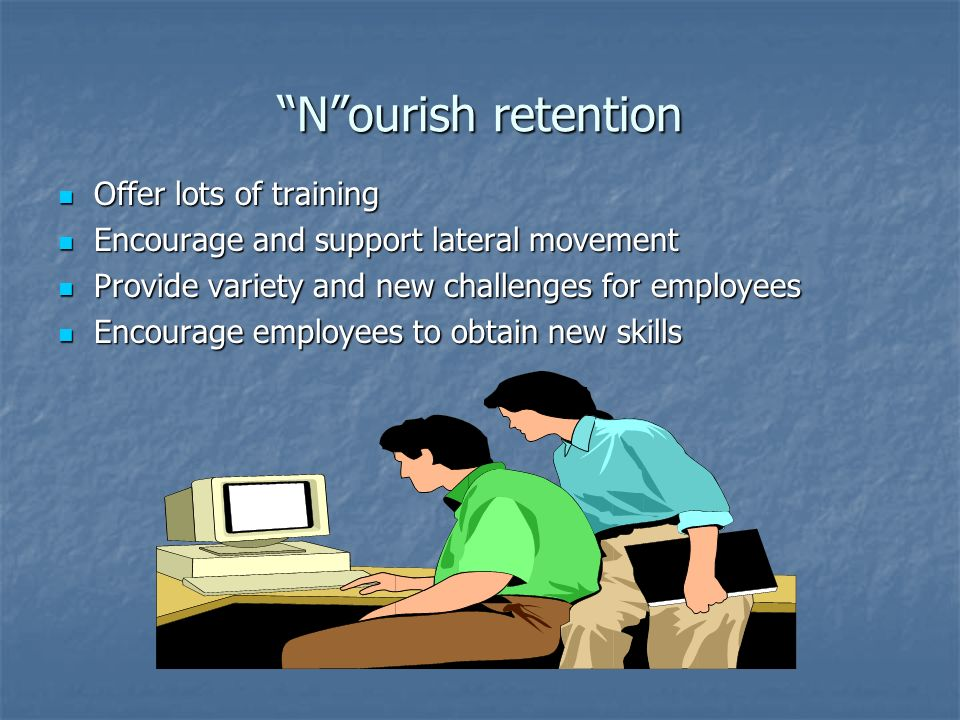 Nourish retention Offer lots of training Offer lots of training Encourage and support lateral movement Encourage and support lateral movement Provide variety and new challenges for employees Provide variety and new challenges for employees Encourage employees to obtain new skills Encourage employees to obtain new skills
