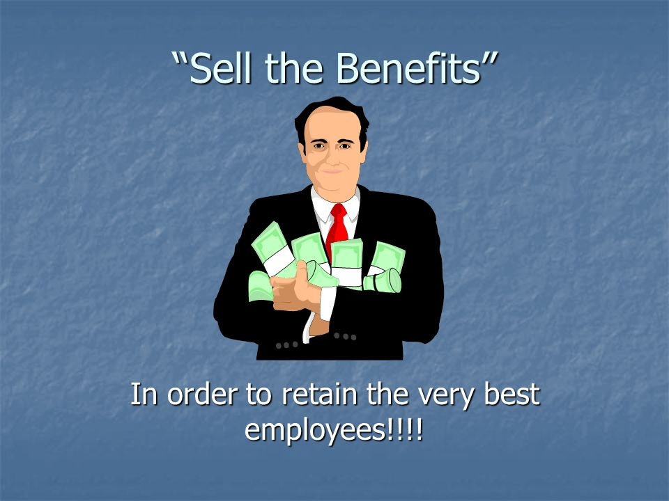Sell the Benefits In order to retain the very best employees!!!!