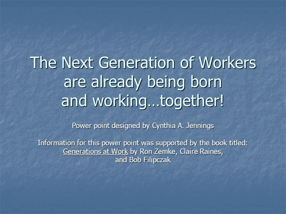 The Next Generation of Workers are already being born and working…together.