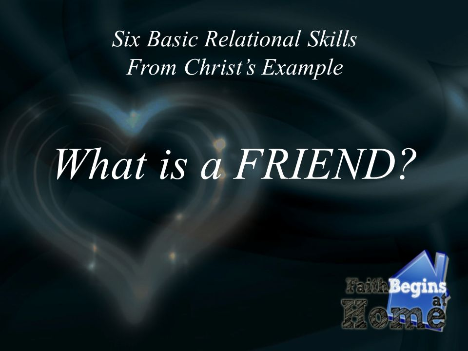 Six Basic Relational Skills From Christs Example What is a FRIEND