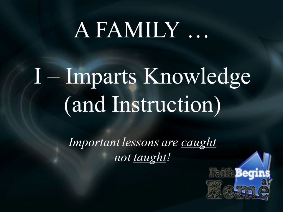 A FAMILY … I – Imparts Knowledge (and Instruction) Important lessons are caught not taught!