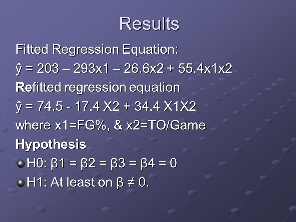 Results Fitted Regression Equation: ŷ = 203 – 293x1 – 26.6x2 + 55.4x1x2 Refitted regression equation ŷ = 74.5 - 17.4 X2 + 34.4 X1X2 where x1=FG%, & x2=TO/Game Hypothesis H0: β1 = β2 = β3 = β4 = 0 H1: At least on β 0.