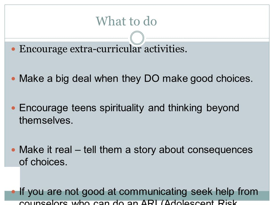 What to do Encourage extra-curricular activities. Make a big deal when they DO make good choices.