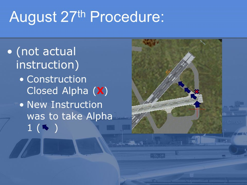 August 27 th Procedure: (not actual instruction) Construction Closed Alpha (X) New Instruction was to take Alpha 1 ( )