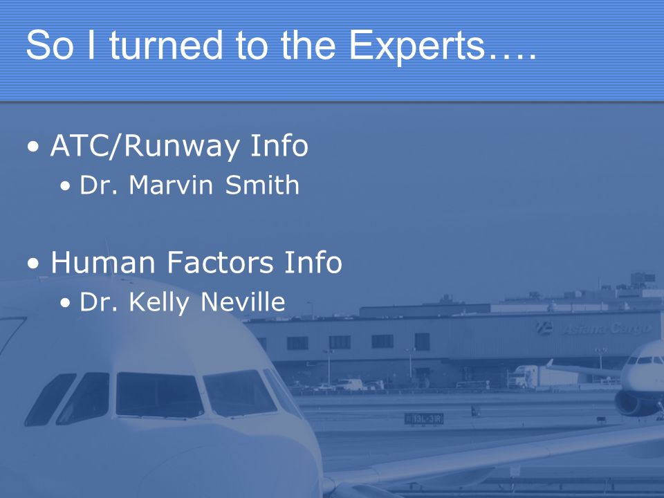So I turned to the Experts…. ATC/Runway Info Dr. Marvin Smith Human Factors Info Dr. Kelly Neville