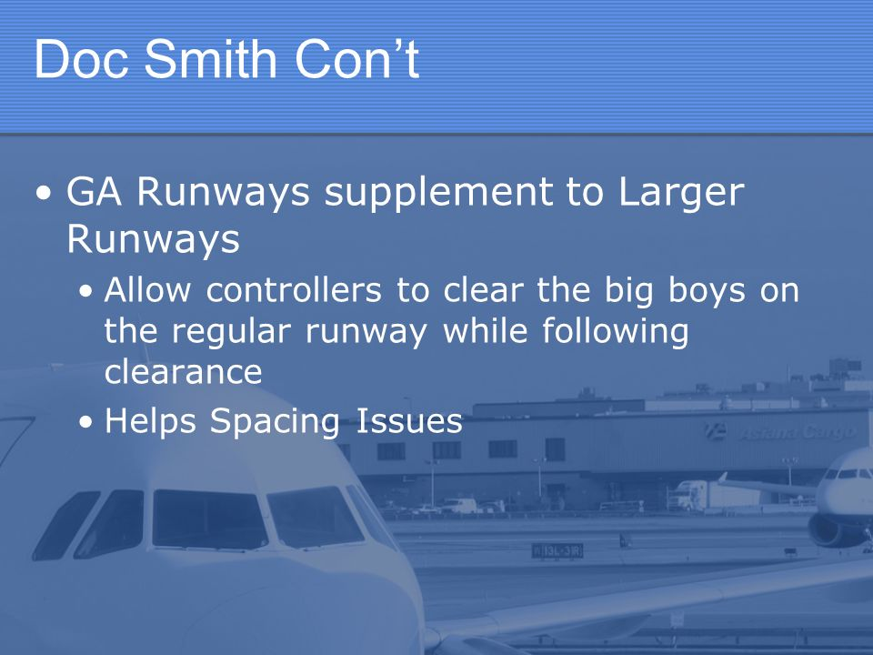 Doc Smith Cont GA Runways supplement to Larger Runways Allow controllers to clear the big boys on the regular runway while following clearance Helps Spacing Issues
