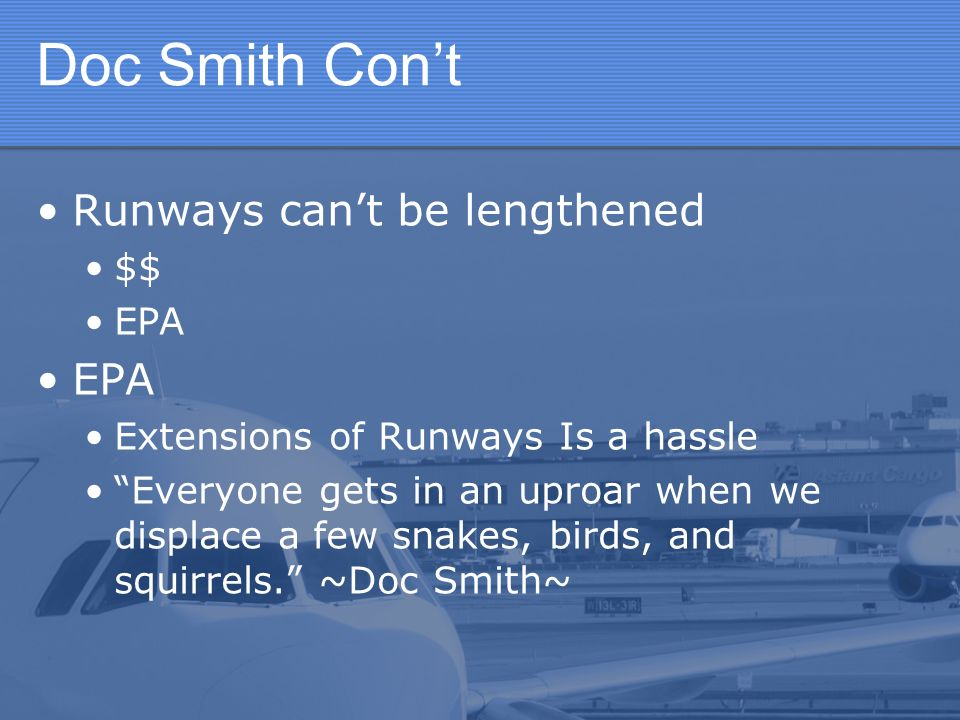 Doc Smith Cont Runways cant be lengthened $$ EPA Extensions of Runways Is a hassle Everyone gets in an uproar when we displace a few snakes, birds, and squirrels.