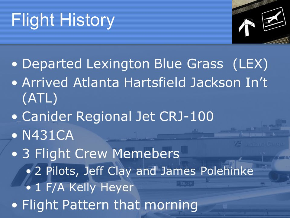 Flight History Departed Lexington Blue Grass (LEX) Arrived Atlanta Hartsfield Jackson Int (ATL) Canider Regional Jet CRJ-100 N431CA 3 Flight Crew Memebers 2 Pilots, Jeff Clay and James Polehinke 1 F/A Kelly Heyer Flight Pattern that morning
