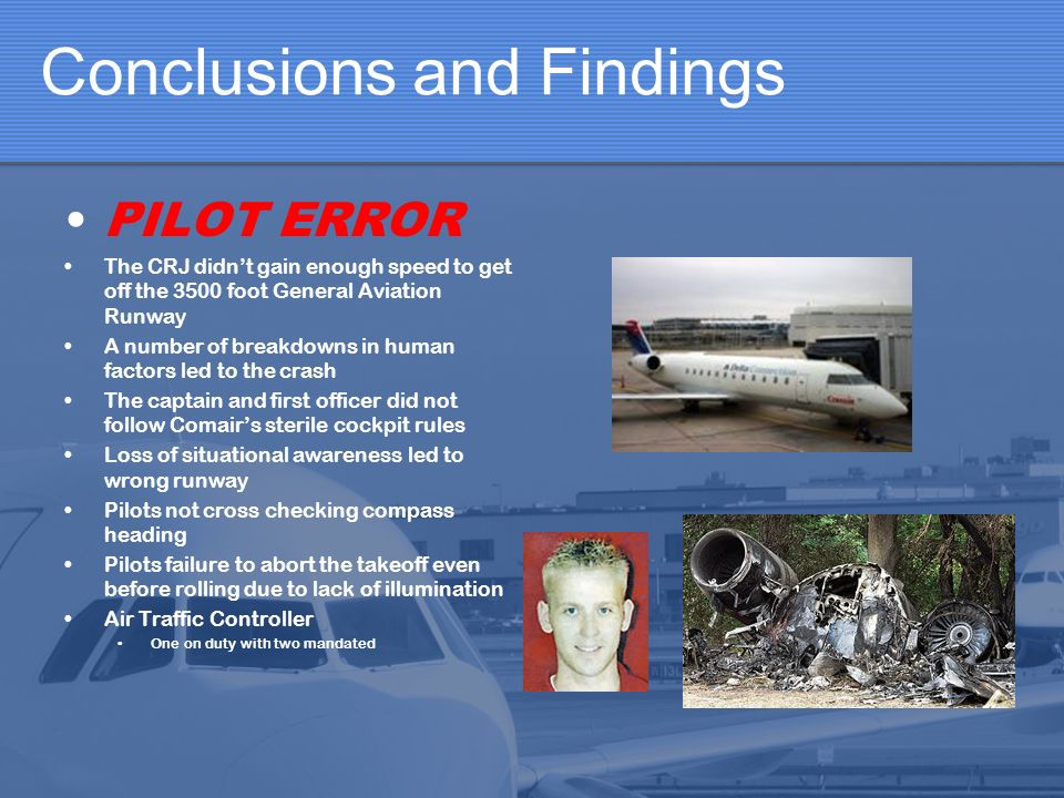 Conclusions and Findings PILOT ERROR The CRJ didnt gain enough speed to get off the 3500 foot General Aviation Runway A number of breakdowns in human factors led to the crash The captain and first officer did not follow Comairs sterile cockpit rules Loss of situational awareness led to wrong runway Pilots not cross checking compass heading Pilots failure to abort the takeoff even before rolling due to lack of illumination Air Traffic Controller One on duty with two mandated
