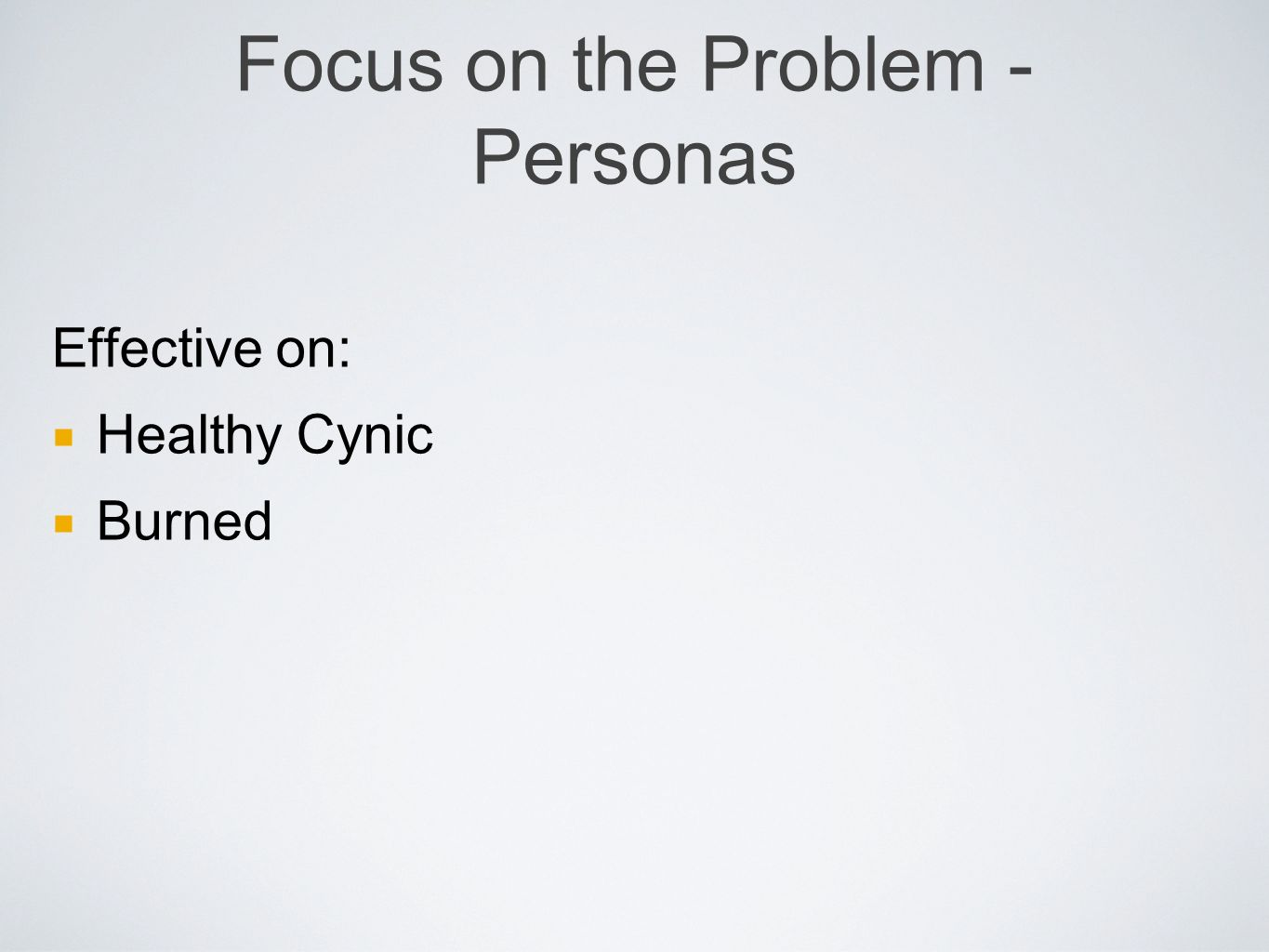 Focus on the Problem - Personas Effective on: Healthy Cynic Burned